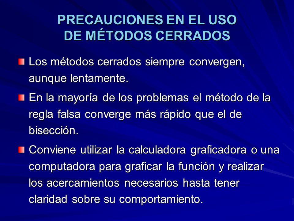 PRECAUCIONES EN EL USO DE MÉTODOS CERRADOS Los métodos cerrados siempre convergen, aunque lentamente. En la mayoría de los problemas el método de la r