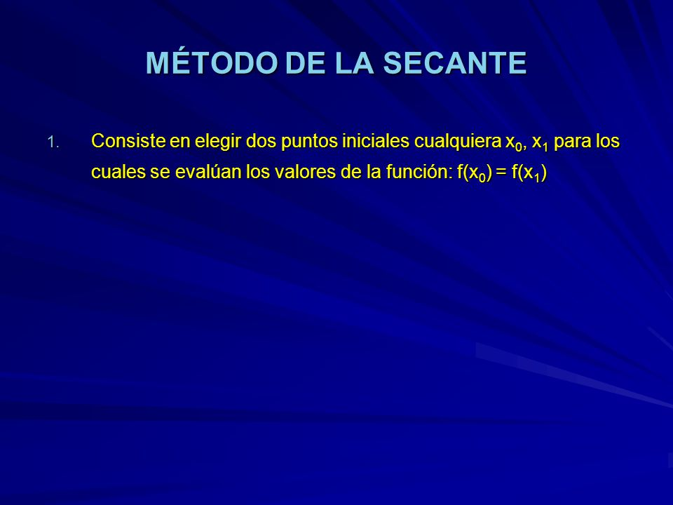 MÉTODO DE LA SECANTE 1. Consiste en elegir dos puntos iniciales cualquiera x 0, x 1 para los cuales se evalúan los valores de la función: f(x 0 ) = f(