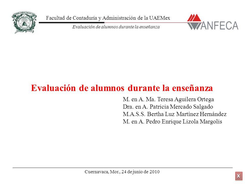 Facultad de Contaduría y Administración de la UAEMex Evaluación de alumnos durante la enseñanza XXXX XXXX Cuernavaca, Mor., 24 de junio de 2010 M.