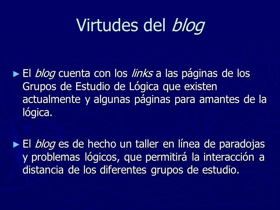 Virtudes del blog El blog cuenta con los links a las páginas de los Grupos de Estudio de Lógica que existen actualmente y algunas páginas para amantes de la lógica.