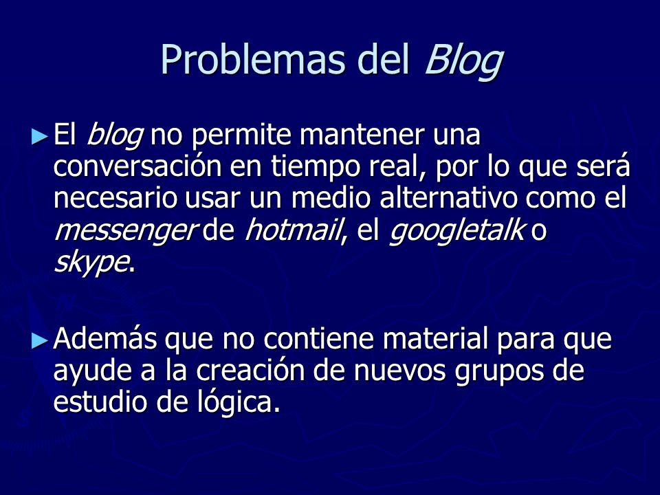 Problemas del Blog El blog no permite mantener una conversación en tiempo real, por lo que será necesario usar un medio alternativo como el messenger de hotmail, el googletalk o skype.