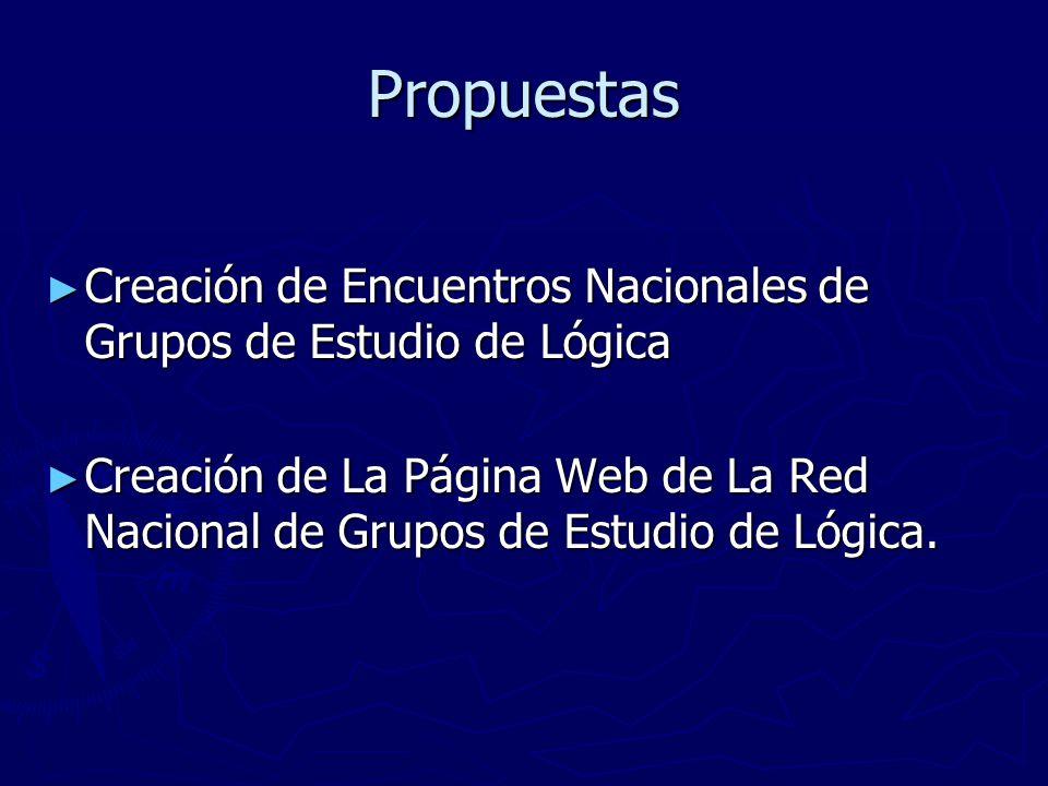 Propuestas Creación de Encuentros Nacionales de Grupos de Estudio de Lógica Creación de Encuentros Nacionales de Grupos de Estudio de Lógica Creación de La Página Web de La Red Nacional de Grupos de Estudio de Lógica.