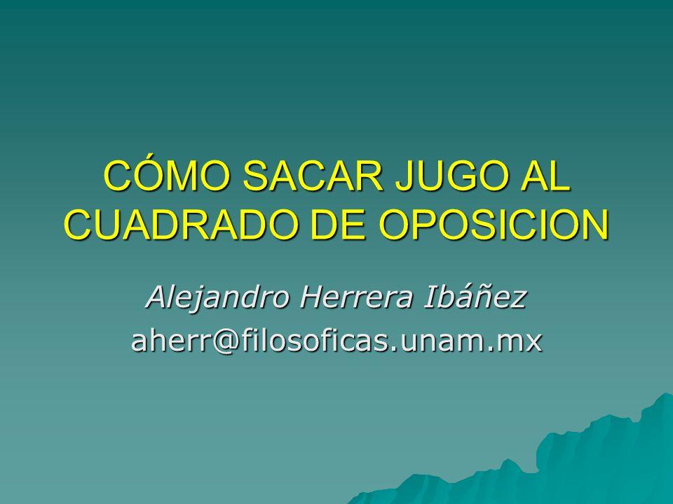 CÓMO SACAR JUGO AL CUADRADO DE OPOSICION Alejandro Herrera Ibáñez aherr@filosoficas.unam.mx