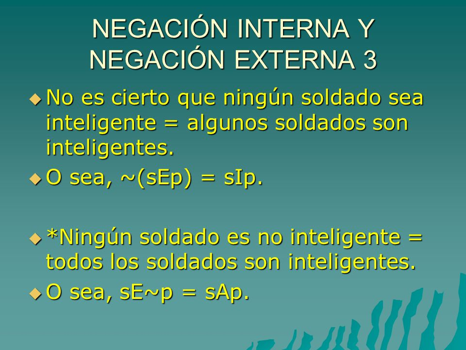 NEGACIÓN INTERNA Y NEGACIÓN EXTERNA 3 No es cierto que ningún soldado sea inteligente = algunos soldados son inteligentes.