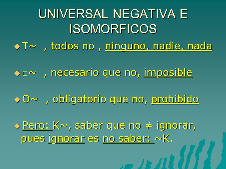 UNIVERSAL NEGATIVA E ISOMORFICOS T~, todos no, ninguno, nadie, nada T~, todos no, ninguno, nadie, nada ~, necesario que no, imposible ~, necesario que no, imposible O~, obligatorio que no, prohibido O~, obligatorio que no, prohibido Pero: K~, saber que no ignorar, Pero: K~, saber que no ignorar, pues ignorar es no saber: ~K.