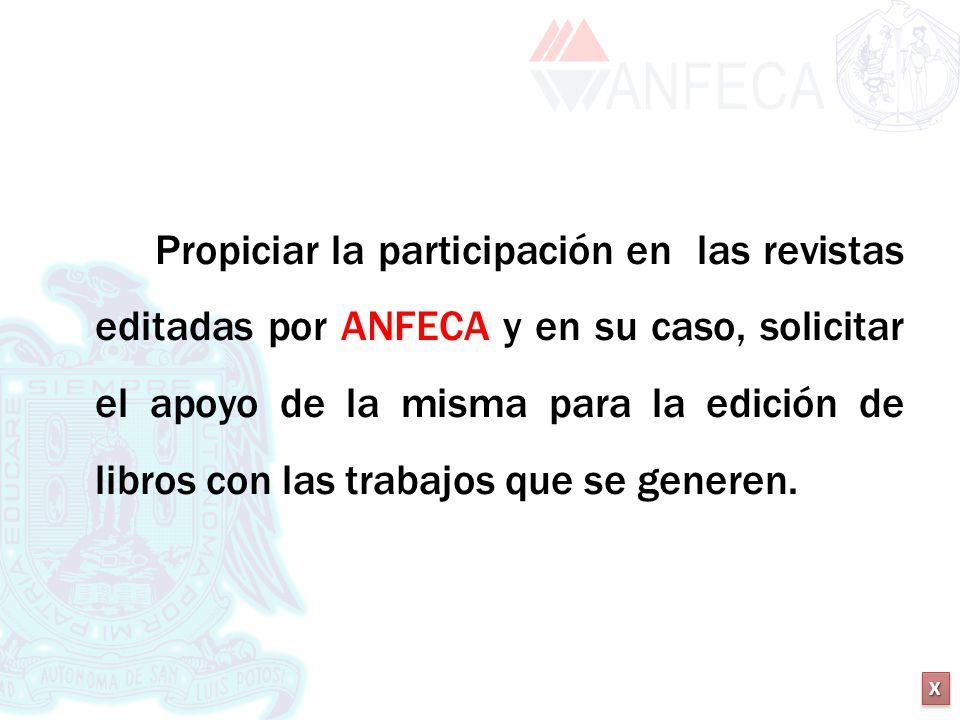 XXXX XXXX Propiciar la participación en las revistas editadas por ANFECA y en su caso, solicitar el apoyo de la misma para la edición de libros con la