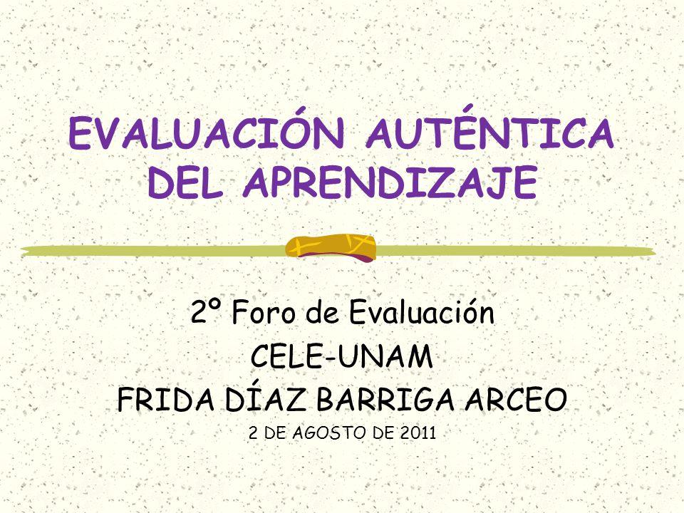 EVALUACIÓN AUTÉNTICA DEL APRENDIZAJE 2º Foro de Evaluación CELE-UNAM FRIDA DÍAZ BARRIGA ARCEO 2 DE AGOSTO DE 2011