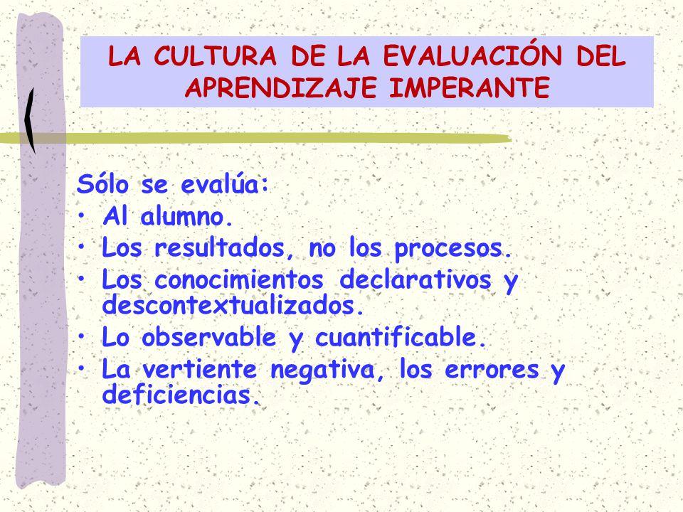 LA CULTURA DE LA EVALUACIÓN DEL APRENDIZAJE IMPERANTE Sólo se evalúa: Al alumno. Los resultados, no los procesos. Los conocimientos declarativos y des