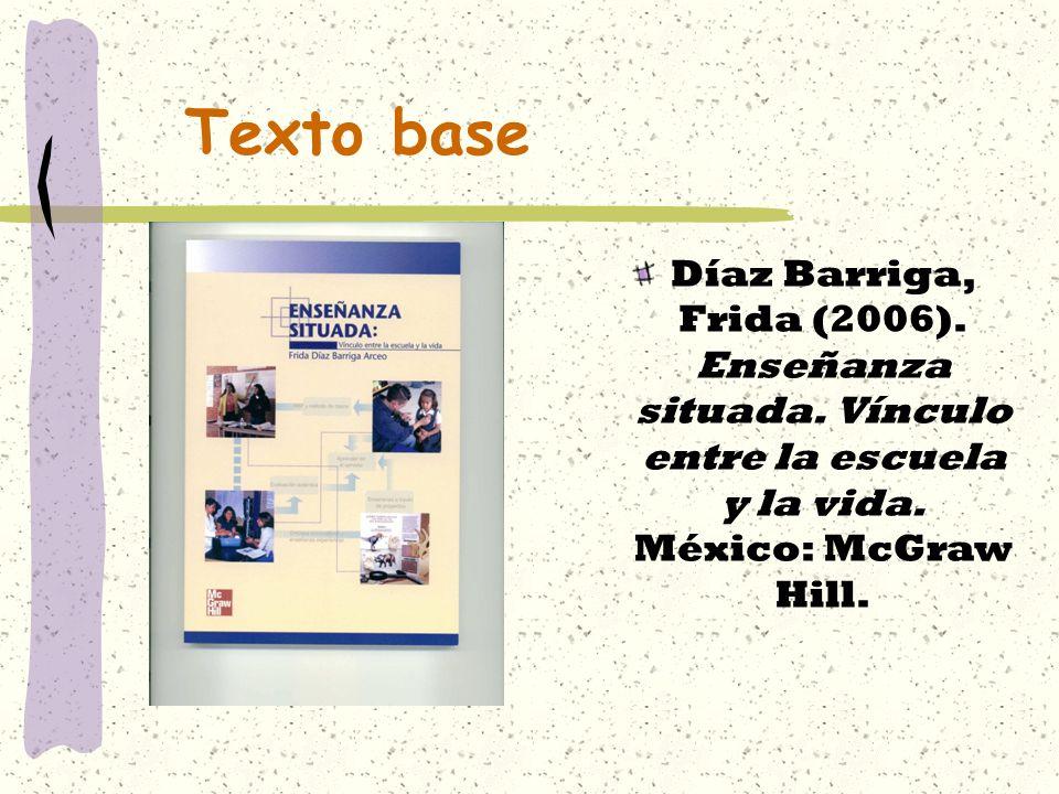 Texto base Díaz Barriga, Frida (2006). Enseñanza situada. Vínculo entre la escuela y la vida. México: McGraw Hill.