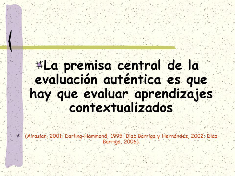 La premisa central de la evaluación auténtica es que hay que evaluar aprendizajes contextualizados (Airasian, 2001; Darling-Hammond, 1995; Díaz Barrig