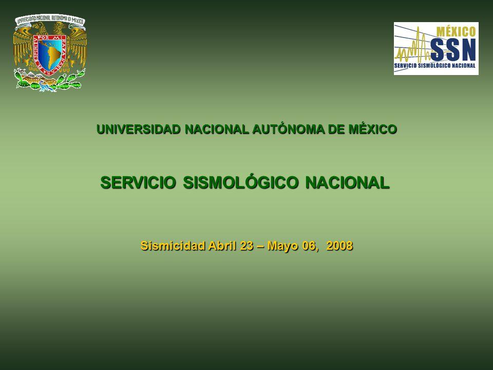 UNIVERSIDAD NACIONAL AUTÓNOMA DE MÉXICO SERVICIO SISMOLÓGICO NACIONAL Sismicidad Abril 23 – Mayo 06, 2008