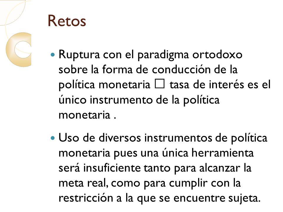 Retos Ruptura con el paradigma ortodoxo sobre la forma de conducción de la política monetaria tasa de interés es el único instrumento de la política m