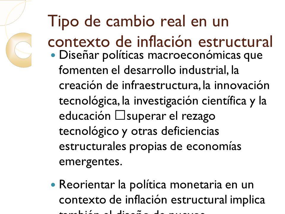 Tipo de cambio real en un contexto de inflación estructural Diseñar políticas macroeconómicas que fomenten el desarrollo industrial, la creación de in