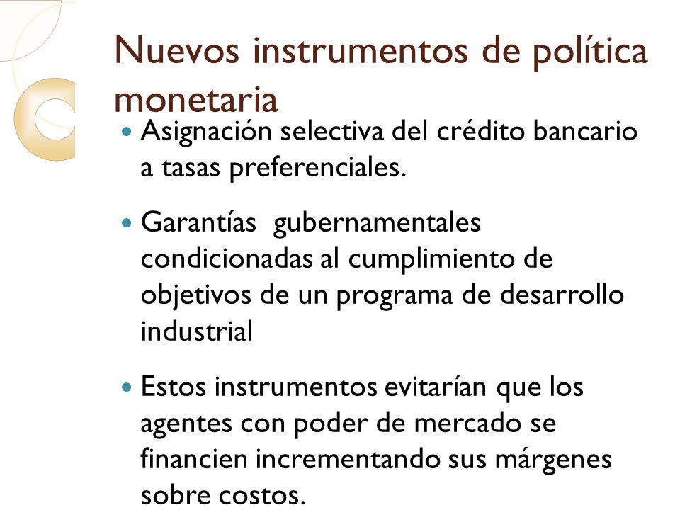 Nuevos instrumentos de política monetaria Asignación selectiva del crédito bancario a tasas preferenciales. Garantías gubernamentales condicionadas al