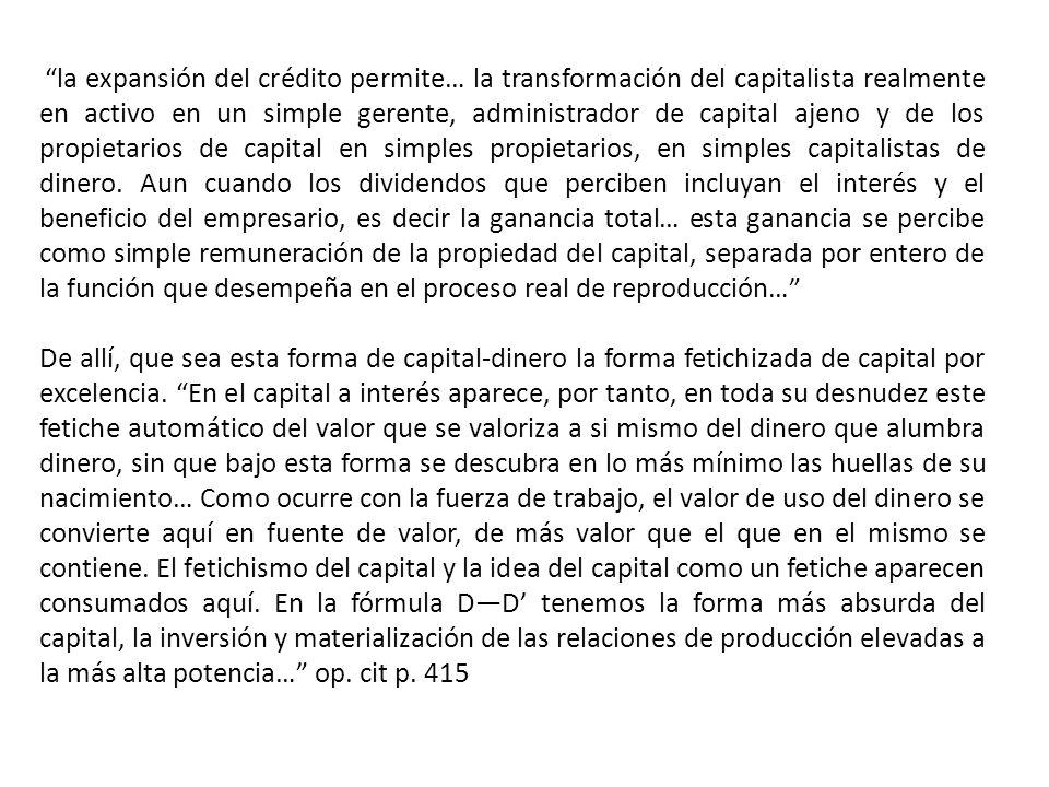 la expansión del crédito permite… la transformación del capitalista realmente en activo en un simple gerente, administrador de capital ajeno y de los propietarios de capital en simples propietarios, en simples capitalistas de dinero.