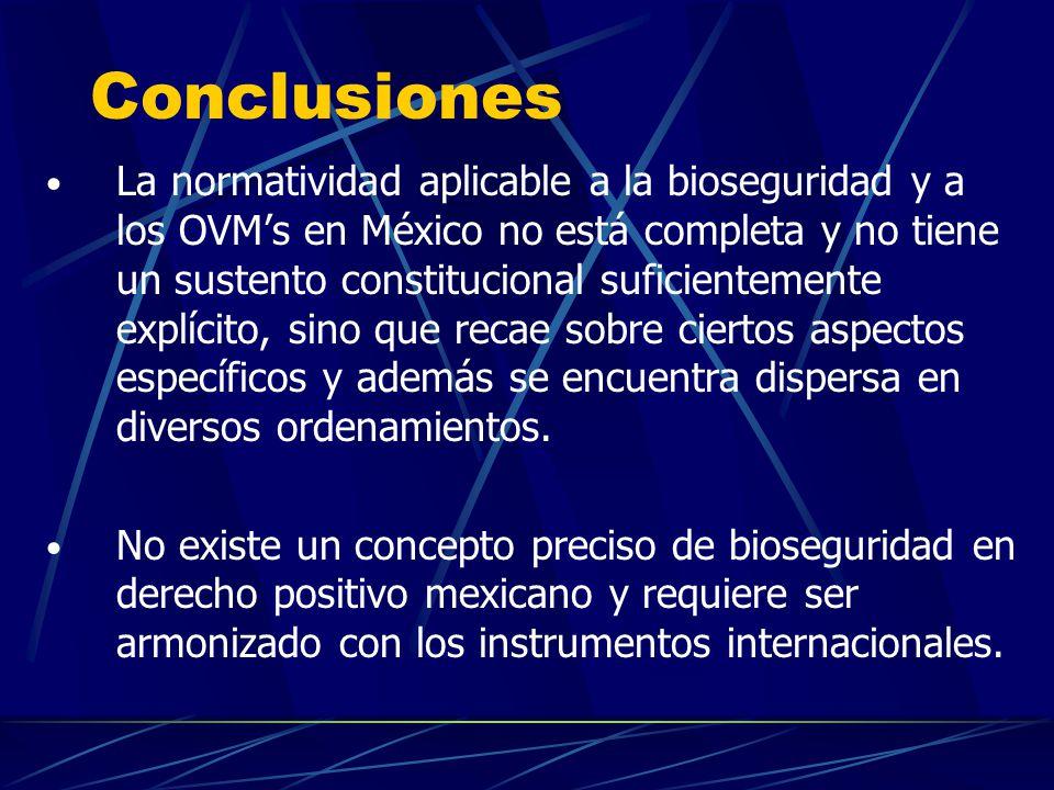 Conclusiones La normatividad aplicable a la bioseguridad y a los OVMs en México no está completa y no tiene un sustento constitucional suficientemente