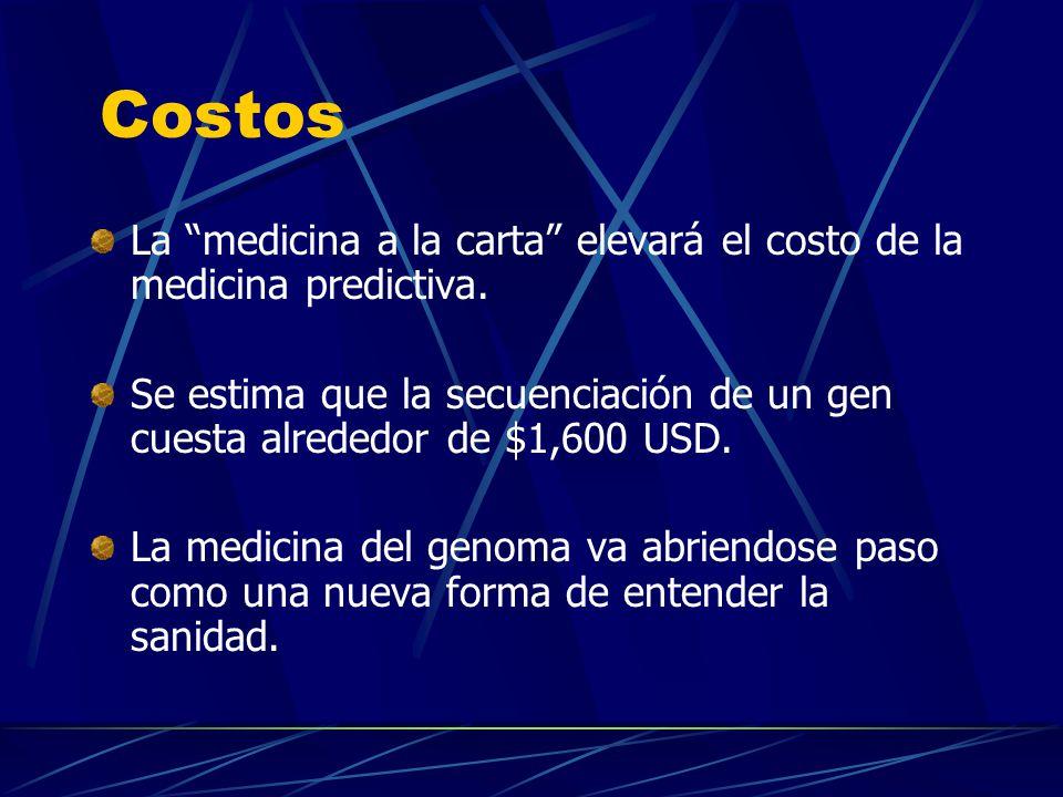 Costos La medicina a la carta elevará el costo de la medicina predictiva. Se estima que la secuenciación de un gen cuesta alrededor de $1,600 USD. La
