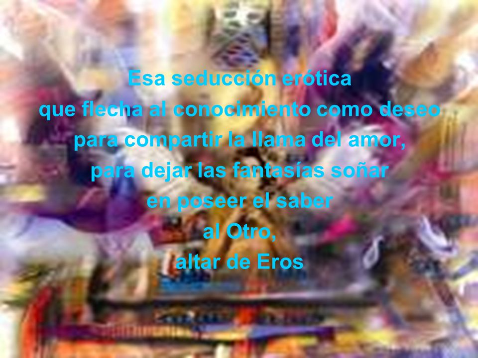 Esa seducción erótica que flecha al conocimiento como deseo para compartir la llama del amor, para dejar las fantasías soñar en poseer el saber al Otro, altar de Eros