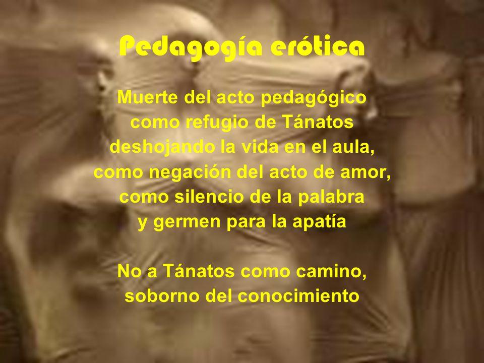 Pedagogía erótica Muerte del acto pedagógico como refugio de Tánatos deshojando la vida en el aula, como negación del acto de amor, como silencio de la palabra y germen para la apatía No a Tánatos como camino, soborno del conocimiento