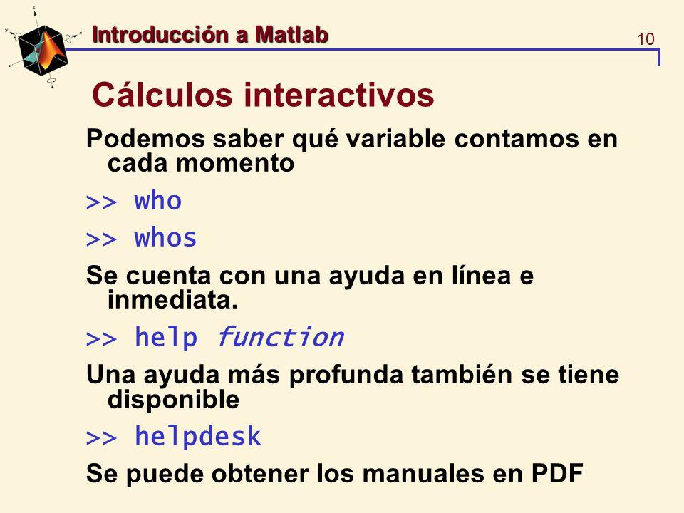 10 Introducción a Matlab Cálculos interactivos Podemos saber qué variable contamos en cada momento >> who >> whos Se cuenta con una ayuda en línea e i