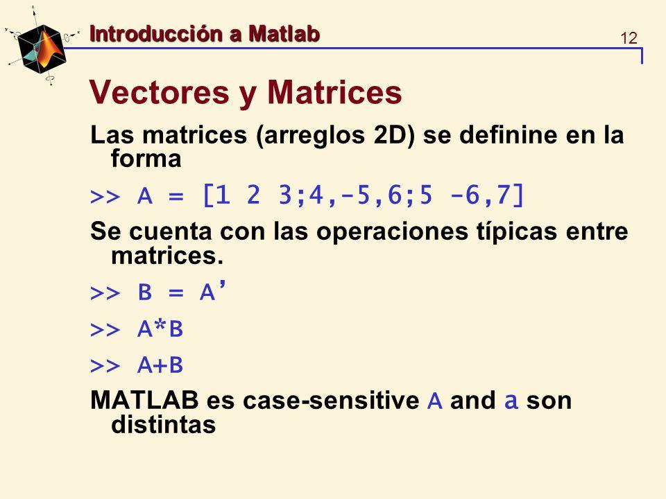 12 Introducción a Matlab Vectores y Matrices Las matrices (arreglos 2D) se definine en la forma >> A = [1 2 3;4,-5,6;5 -6,7] Se cuenta con las operaci