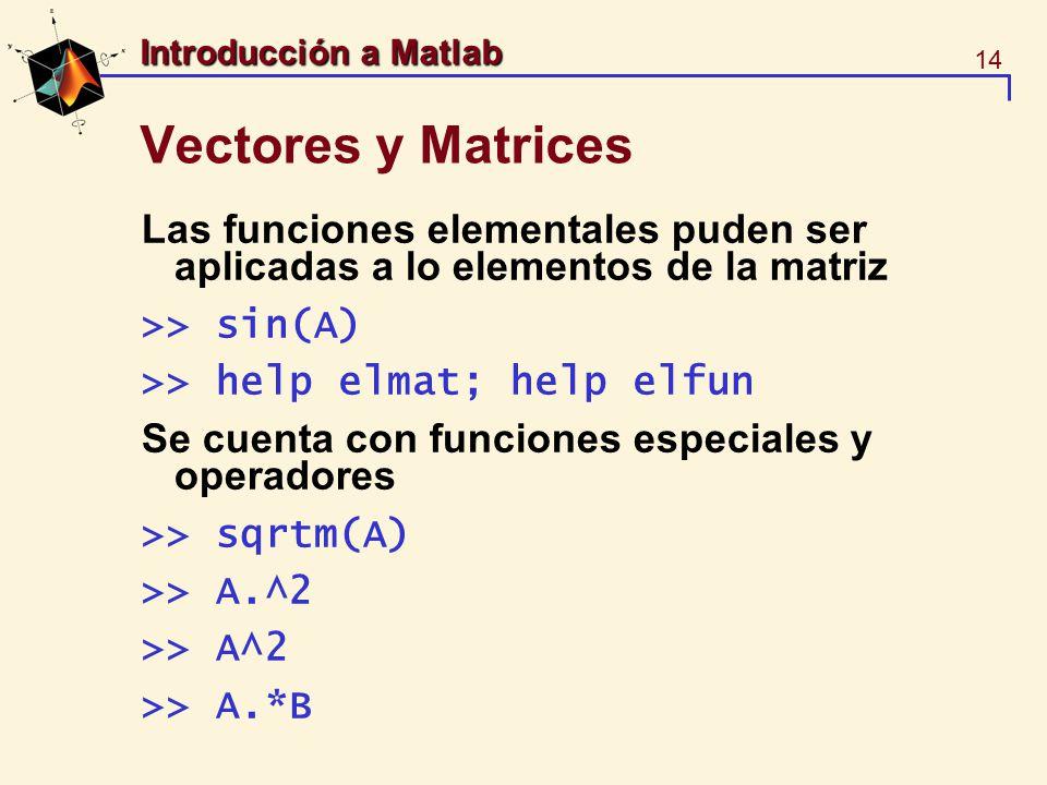 14 Introducción a Matlab Vectores y Matrices Las funciones elementales puden ser aplicadas a lo elementos de la matriz >> sin(A) >> help elmat; help e