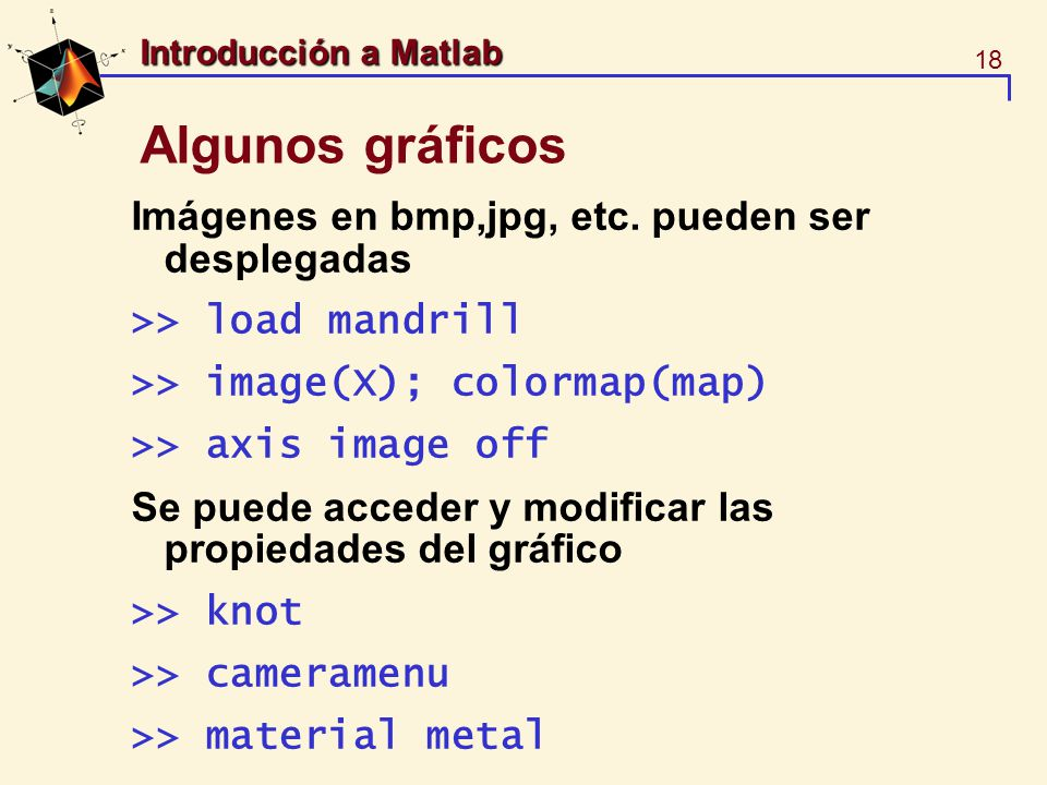 18 Introducción a Matlab Algunos gráficos Imágenes en bmp,jpg, etc. pueden ser desplegadas >> load mandrill >> image(X); colormap(map) >> axis image o