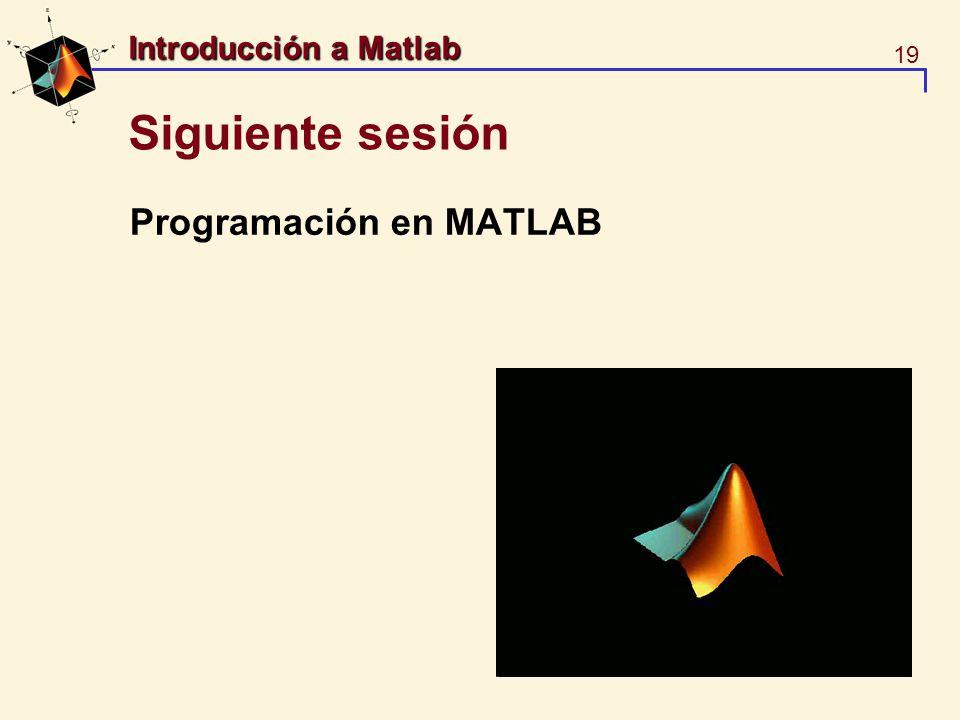 19 Introducción a Matlab Siguiente sesión Programación en MATLAB