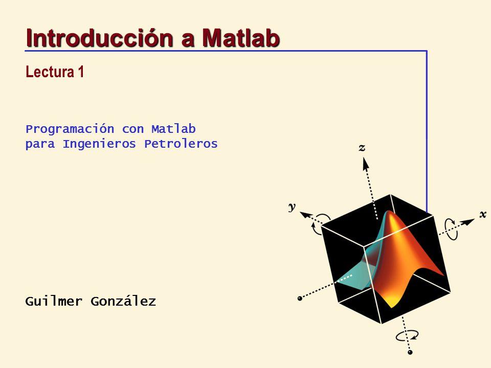 Guilmer González Programación con Matlab para Ingenieros Petroleros Introducción a Matlab Lectura 1