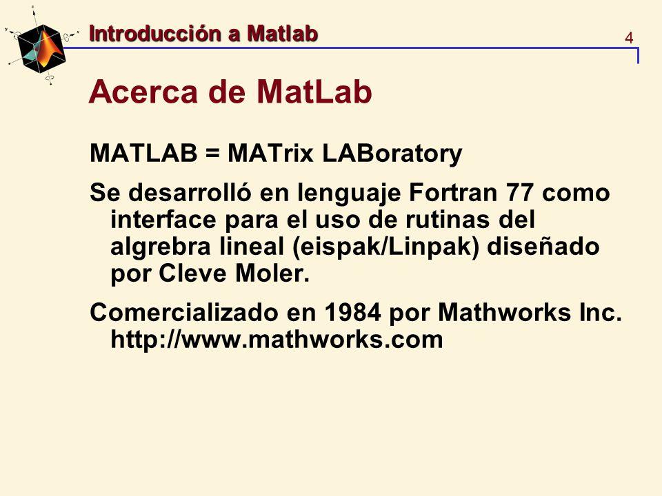 4 Introducción a Matlab Acerca de MatLab MATLAB = MATrix LABoratory Se desarrolló en lenguaje Fortran 77 como interface para el uso de rutinas del alg