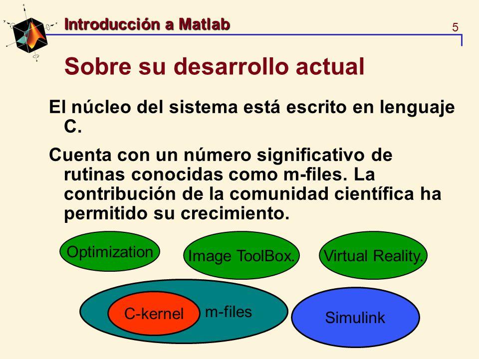 5 Introducción a Matlab Sobre su desarrollo actual El núcleo del sistema está escrito en lenguaje C. Cuenta con un número significativo de rutinas con