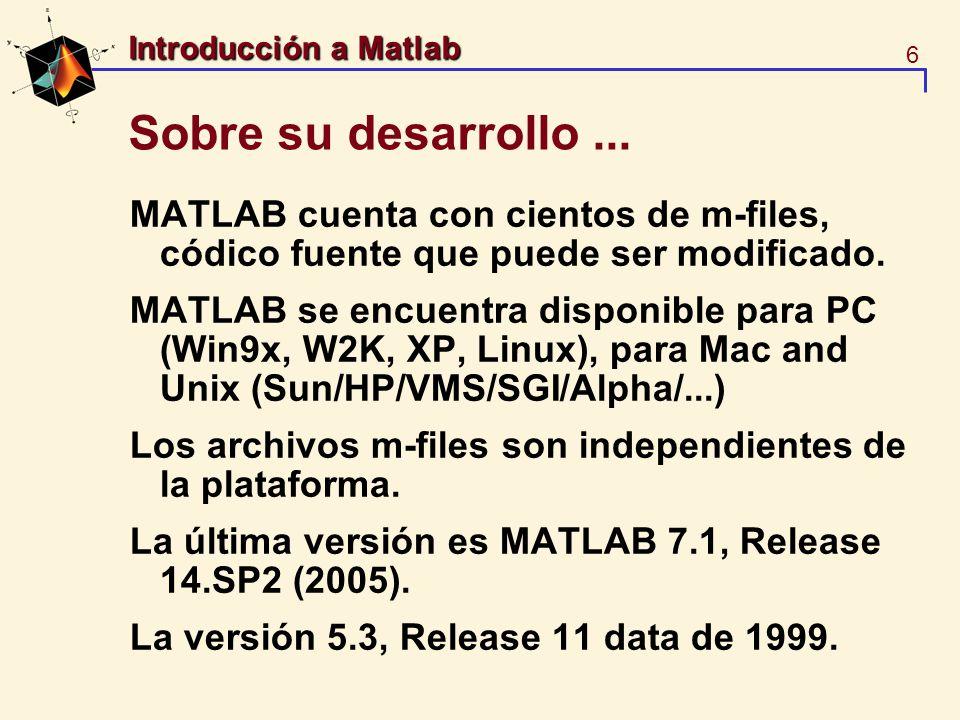 6 Introducción a Matlab Sobre su desarrollo... MATLAB cuenta con cientos de m-files, códico fuente que puede ser modificado. MATLAB se encuentra dispo