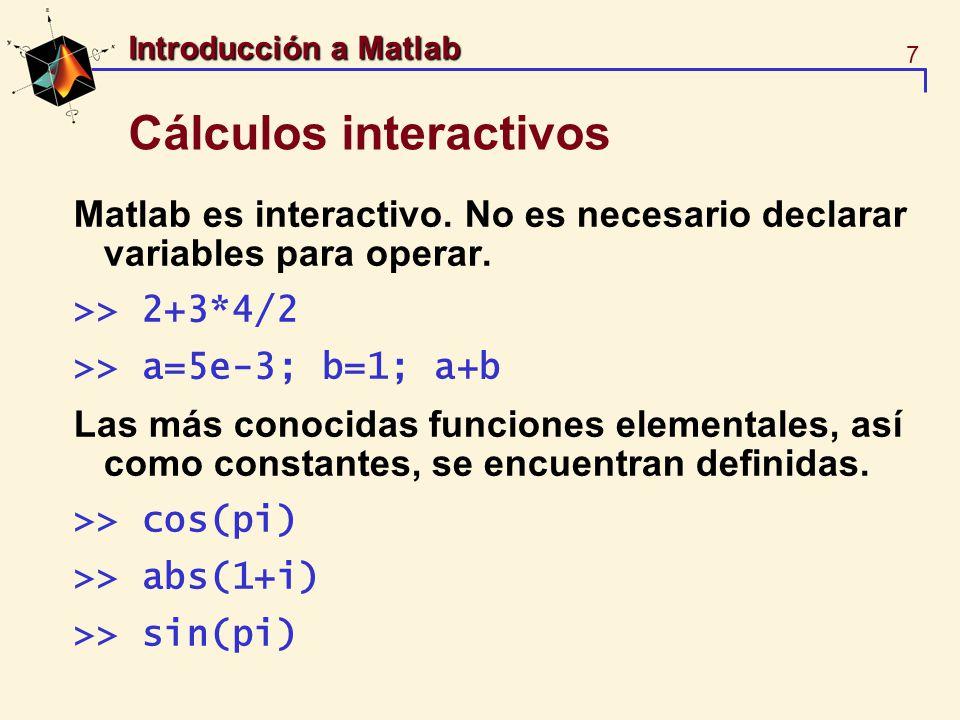 7 Introducción a Matlab Cálculos interactivos Matlab es interactivo. No es necesario declarar variables para operar. >> 2+3*4/2 >> a=5e-3; b=1; a+b La