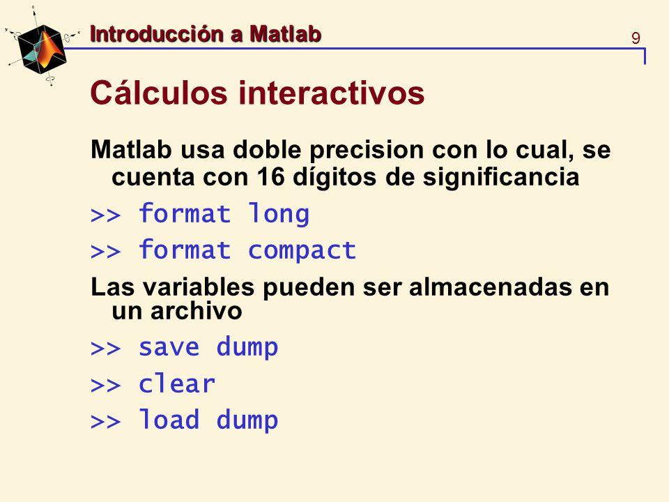 9 Introducción a Matlab Cálculos interactivos Matlab usa doble precision con lo cual, se cuenta con 16 dígitos de significancia >> format long >> form