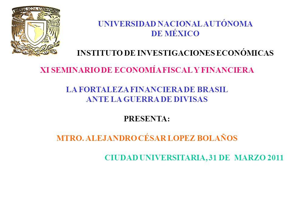 UNIVERSIDAD NACIONAL AUTÓNOMA DE MÉXICO INSTITUTO DE INVESTIGACIONES ECONÓMICAS XI SEMINARIO DE ECONOMÍA FISCAL Y FINANCIERA LA FORTALEZA FINANCIERA DE BRASIL ANTE LA GUERRA DE DIVISAS PRESENTA: MTRO.