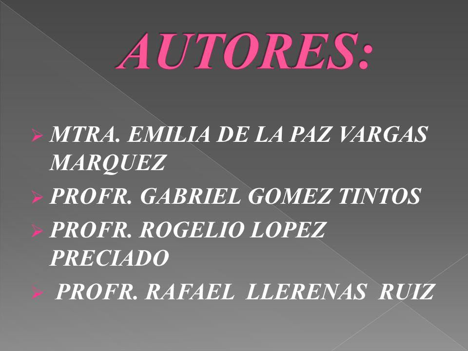 MTRA. EMILIA DE LA PAZ VARGAS MARQUEZ PROFR. GABRIEL GOMEZ TINTOS PROFR. ROGELIO LOPEZ PRECIADO PROFR. RAFAEL LLERENAS RUIZ