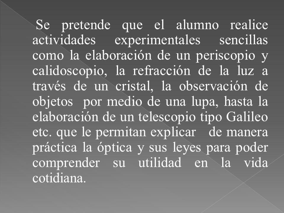 Se pretende que el alumno realice actividades experimentales sencillas como la elaboración de un periscopio y calidoscopio, la refracción de la luz a