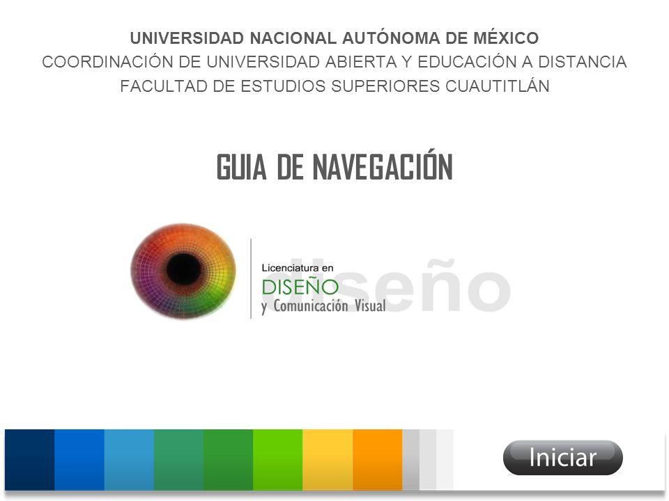 UNIVERSIDAD NACIONAL AUTÓNOMA DE MÉXICO COORDINACIÓN DE UNIVERSIDAD ABIERTA Y EDUCACIÓN A DISTANCIA FACULTAD DE ESTUDIOS SUPERIORES CUAUTITLÁN GUIA DE NAVEGACIÓN