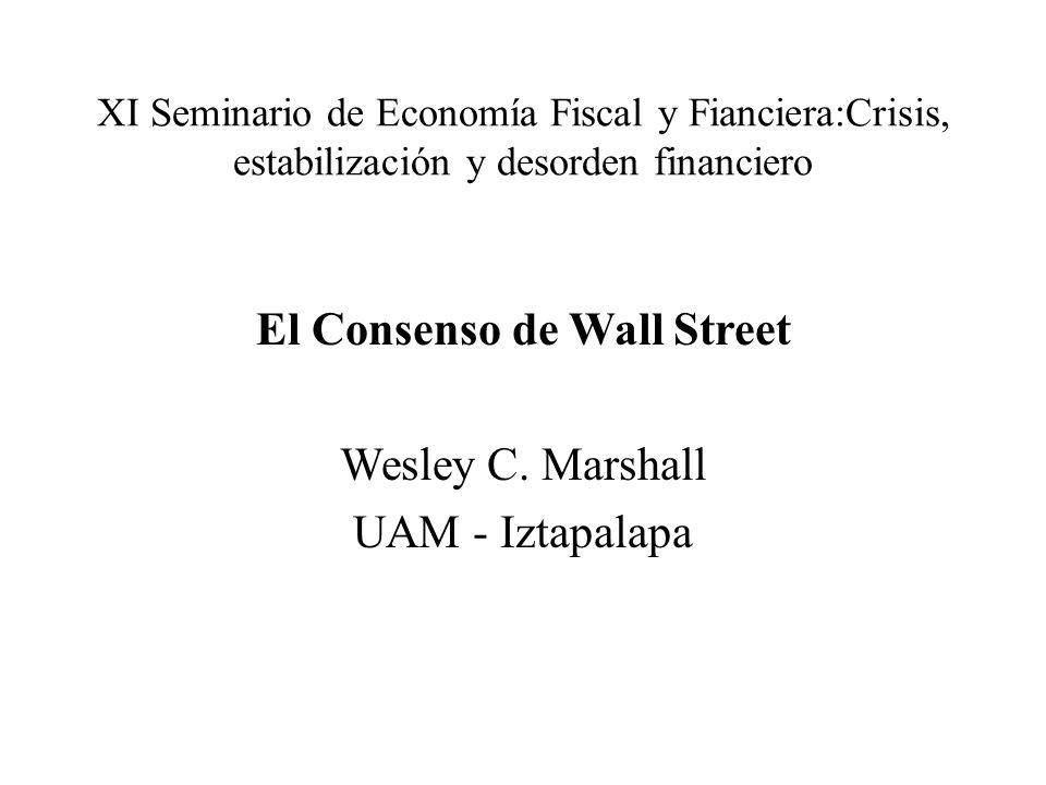 XI Seminario de Economía Fiscal y Fianciera:Crisis, estabilización y desorden financiero El Consenso de Wall Street Wesley C.