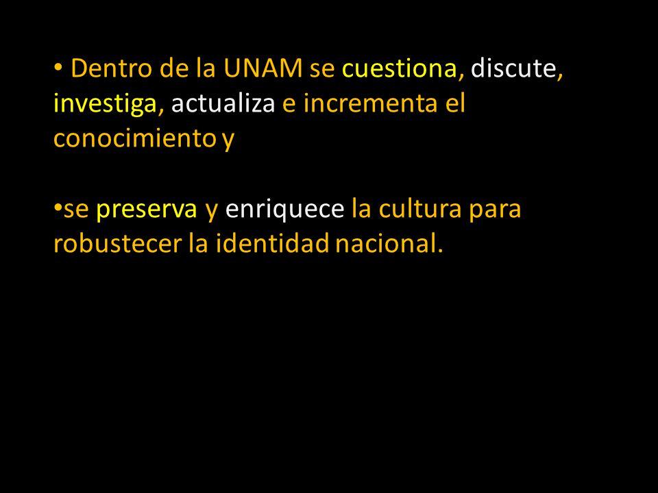 Dentro de la UNAM se cuestiona, discute, investiga, actualiza e incrementa el conocimiento y se preserva y enriquece la cultura para robustecer la ide