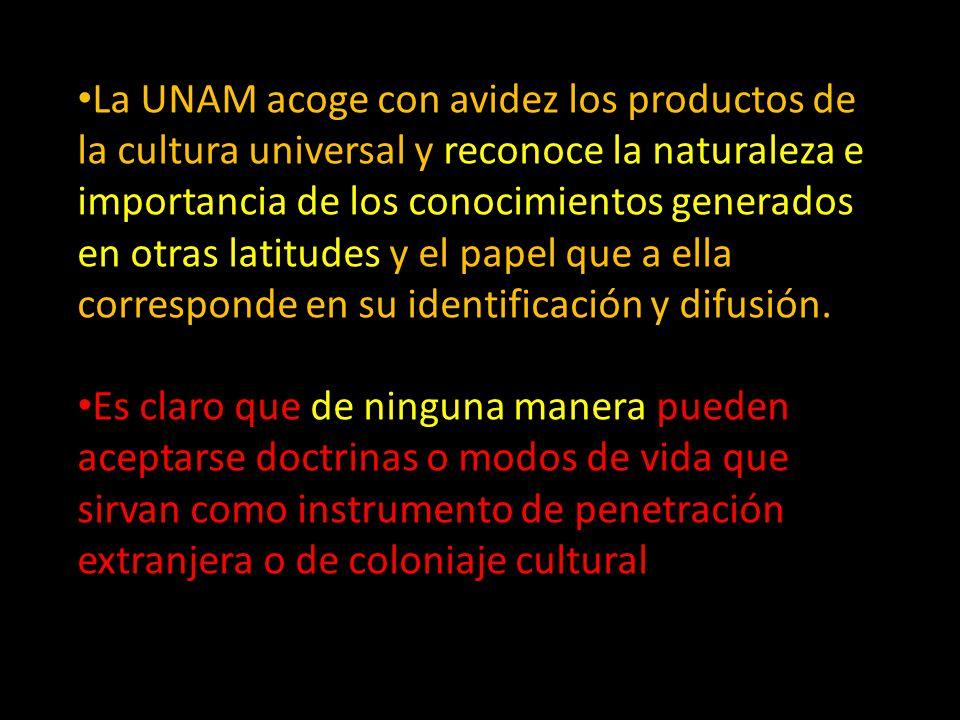 La UNAM acoge con avidez los productos de la cultura universal y reconoce la naturaleza e importancia de los conocimientos generados en otras latitude