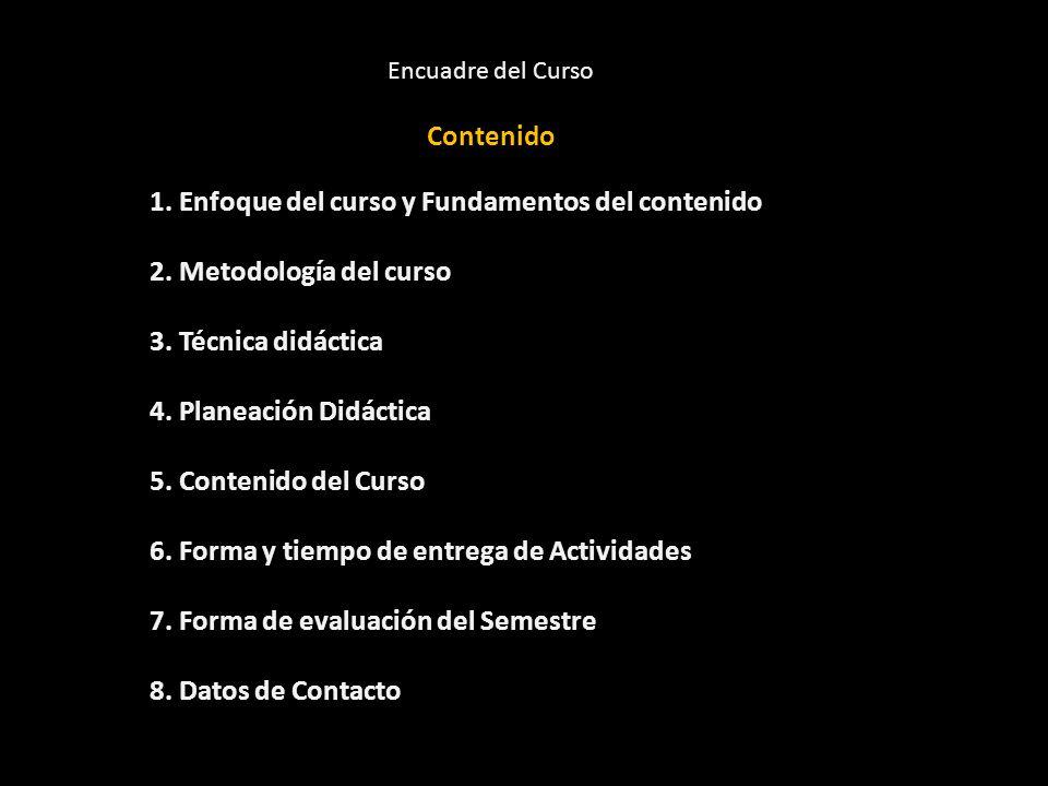 Encuadre del Curso Contenido 1. Enfoque del curso y Fundamentos del contenido 2. Metodología del curso 3. Técnica didáctica 4. Planeación Didáctica 5.