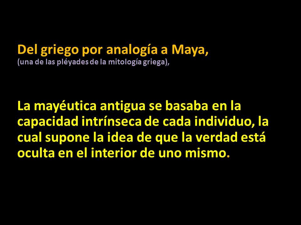 Del griego por analogía a Maya, (una de las pléyades de la mitología griega), La mayéutica antigua se basaba en la capacidad intrínseca de cada indivi