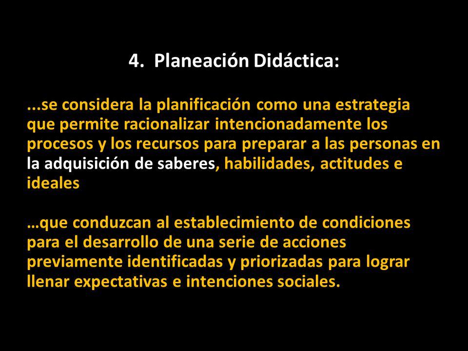 4. Planeación Didáctica:...se considera la planificación como una estrategia que permite racionalizar intencionadamente los procesos y los recursos pa