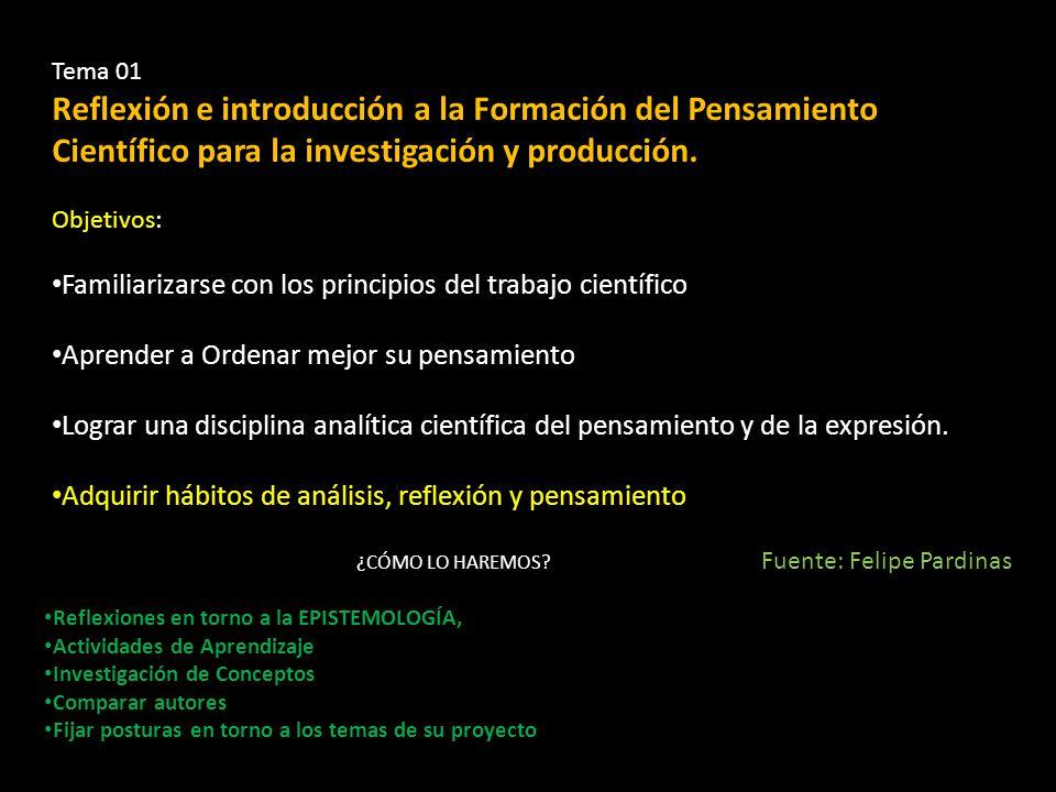 Tema 01 Reflexión e introducción a la Formación del Pensamiento Científico para la investigación y producción. Objetivos: Familiarizarse con los princ