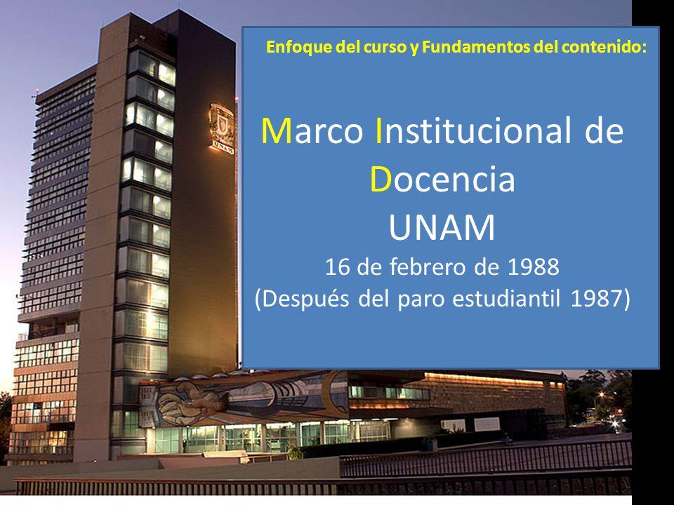 Enfoque del curso y Fundamentos del contenido: Marco Institucional de Docencia UNAM 16 de febrero de 1988 (Después del paro estudiantil 1987)
