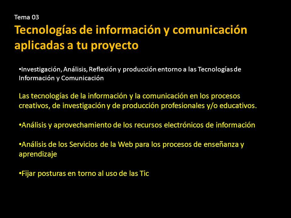 Tema 03 Tecnologías de información y comunicación aplicadas a tu proyecto Investigación, Análisis, Reflexión y producción entorno a las Tecnologías de