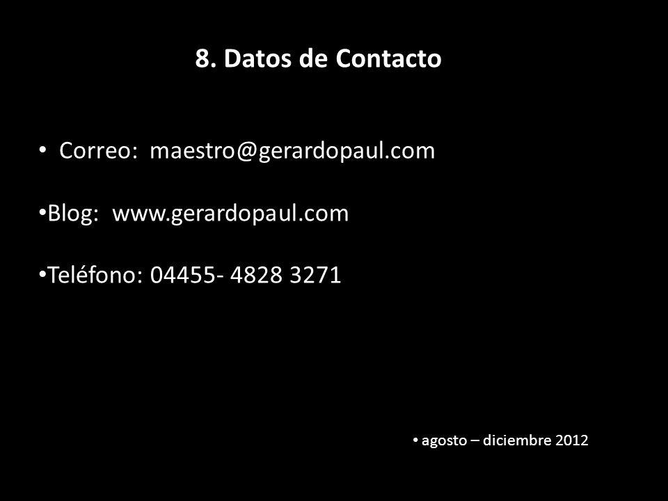 8. Datos de Contacto Correo: maestro@gerardopaul.com Blog: www.gerardopaul.com Teléfono: 04455- 4828 3271 agosto – diciembre 2012