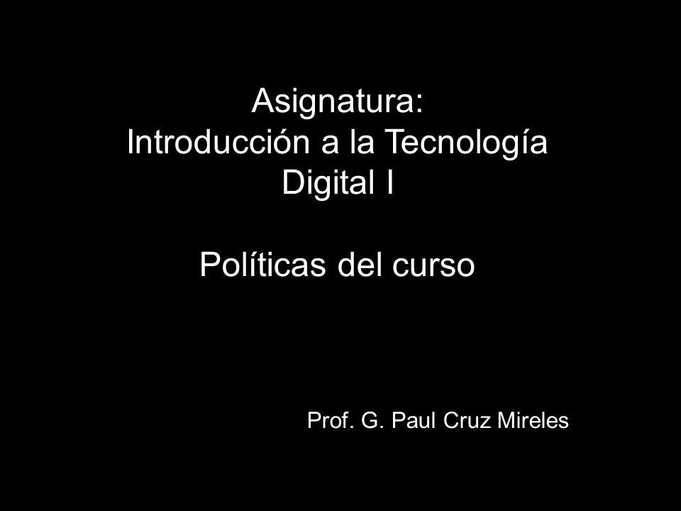 Asignatura: Introducción a la Tecnología Digital I Políticas del curso Prof. G. Paul Cruz Mireles
