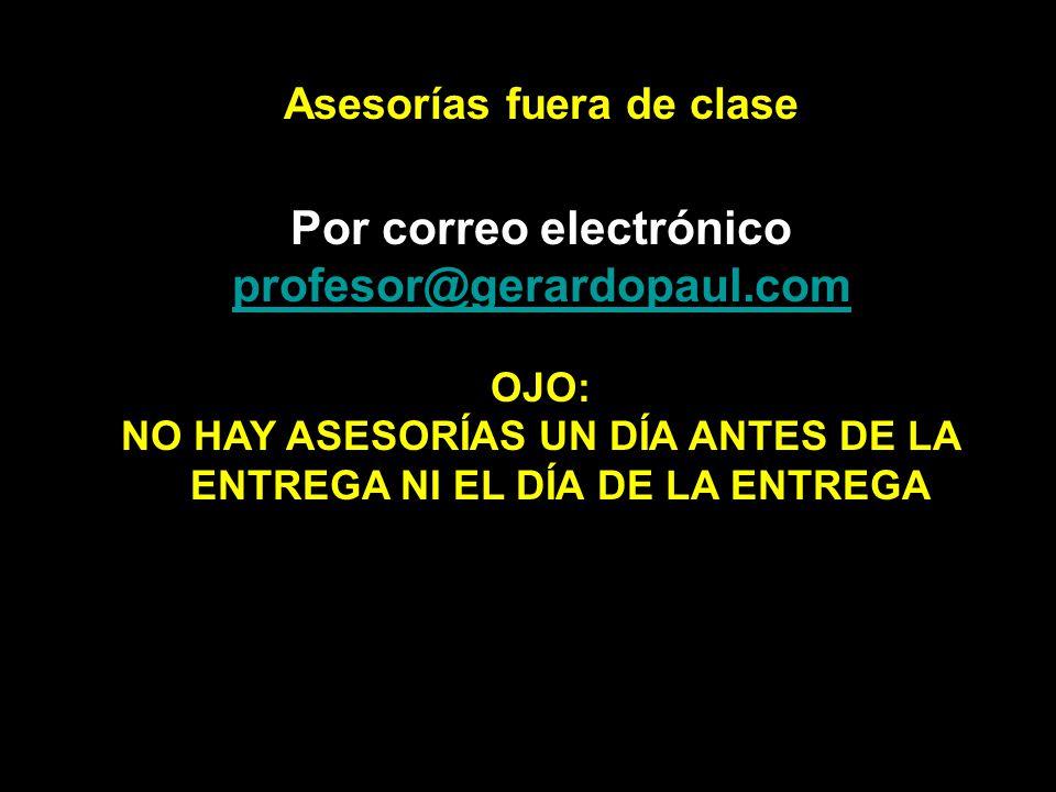 Asesorías fuera de clase Por correo electrónico profesor@gerardopaul.com OJO: NO HAY ASESORÍAS UN DÍA ANTES DE LA ENTREGA NI EL DÍA DE LA ENTREGA
